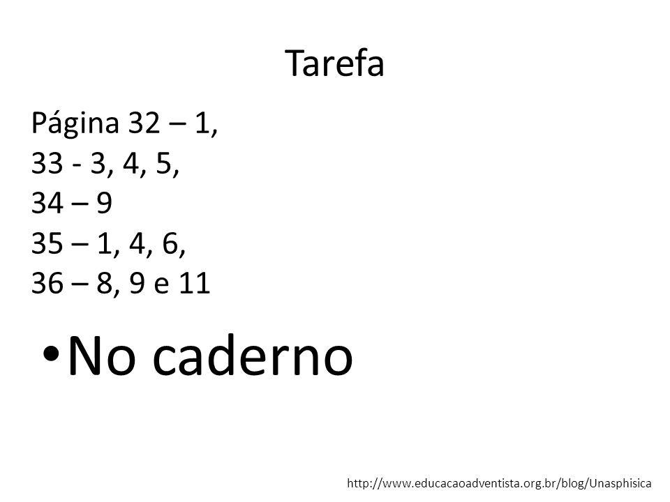 Tarefa No caderno http://www.educacaoadventista.org.br/blog/Unasphisica Página 32 – 1, 33 - 3, 4, 5, 34 – 9 35 – 1, 4, 6, 36 – 8, 9 e 11