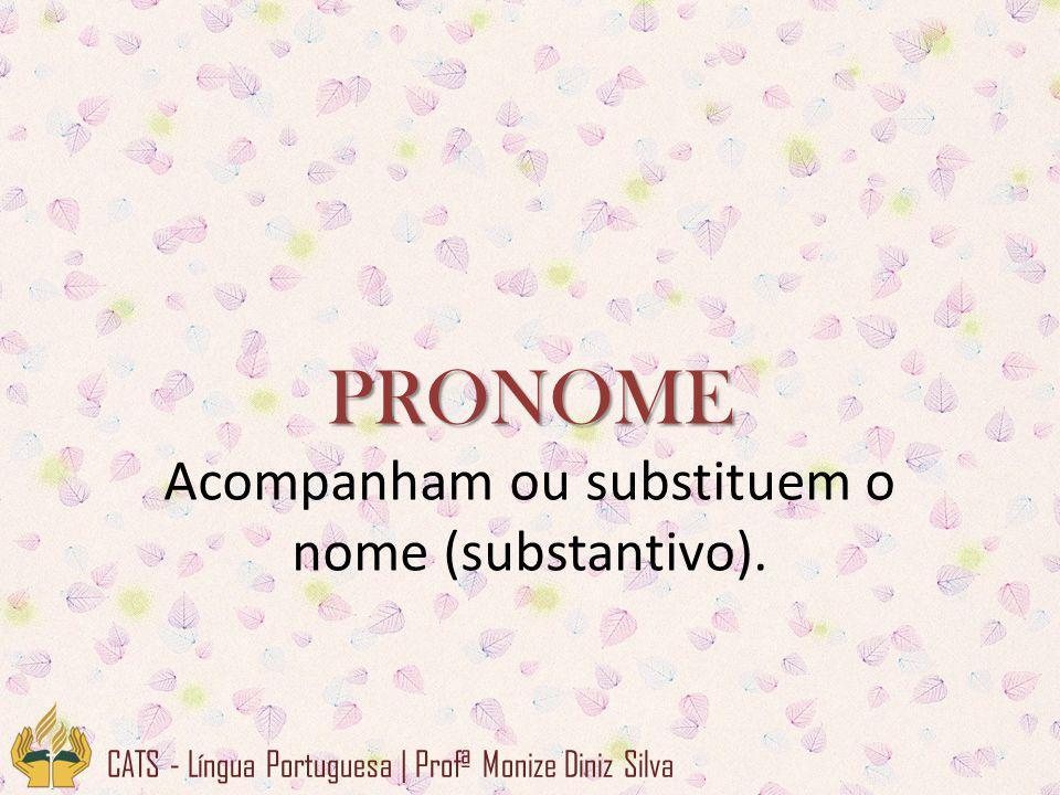 PRONOME Acompanham ou substituem o nome (substantivo).