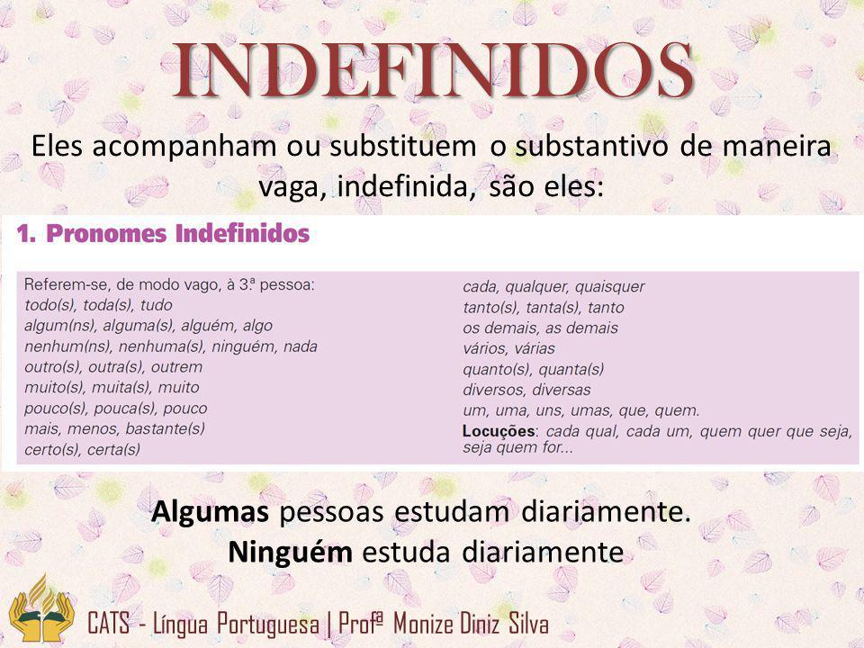 CATS - Língua Portuguesa | Profª Monize Diniz Silva INDEFINIDOS Eles acompanham ou substituem o substantivo de maneira vaga, indefinida, são eles: Algumas pessoas estudam diariamente.