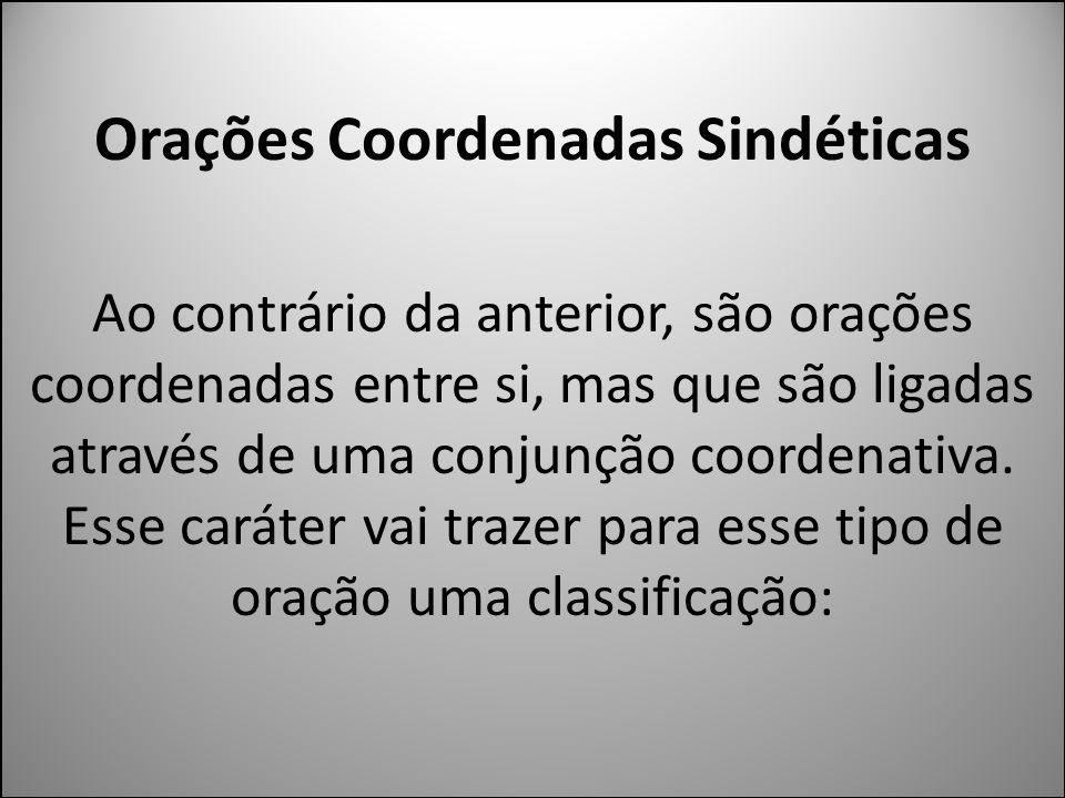 Orações Coordenadas Sindéticas Ao contrário da anterior, são orações coordenadas entre si, mas que são ligadas através de uma conjunção coordenativa.