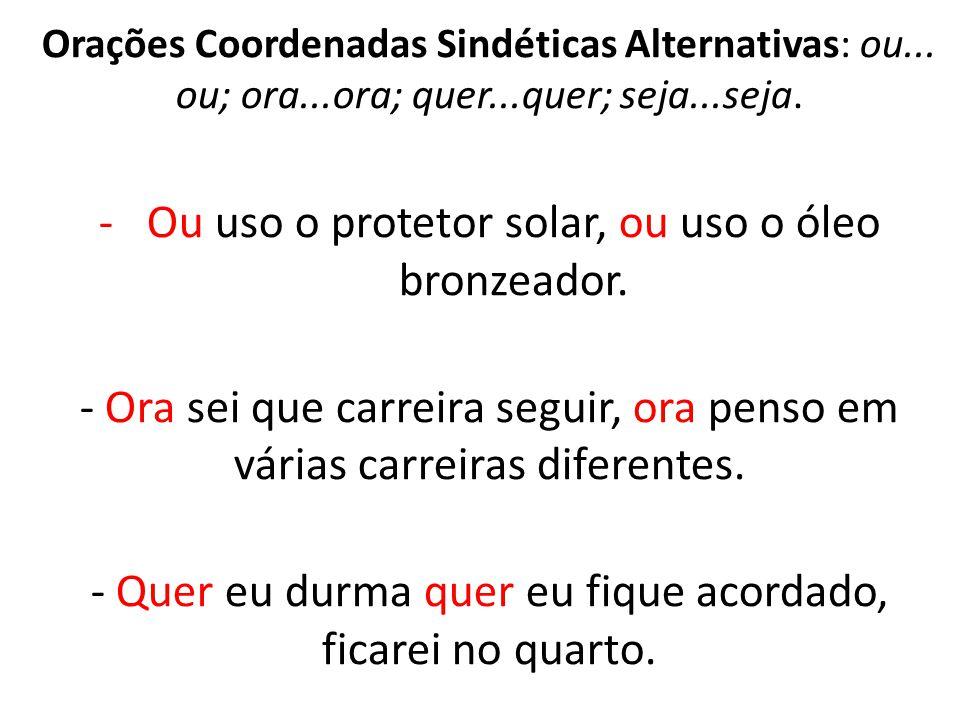 Orações Coordenadas Sindéticas Alternativas: ou... ou; ora...ora; quer...quer; seja...seja. -Ou uso o protetor solar, ou uso o óleo bronzeador. - Ora