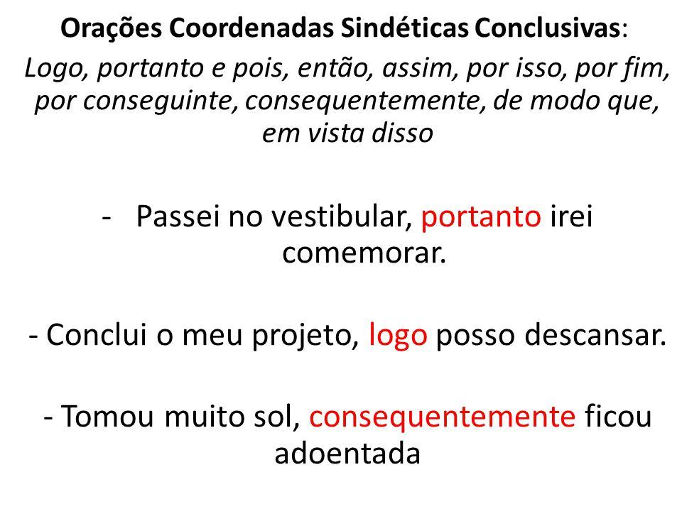 Orações Coordenadas Sindéticas Conclusivas: Logo, portanto e pois, então, assim, por isso, por fim, por conseguinte, consequentemente, de modo que, em