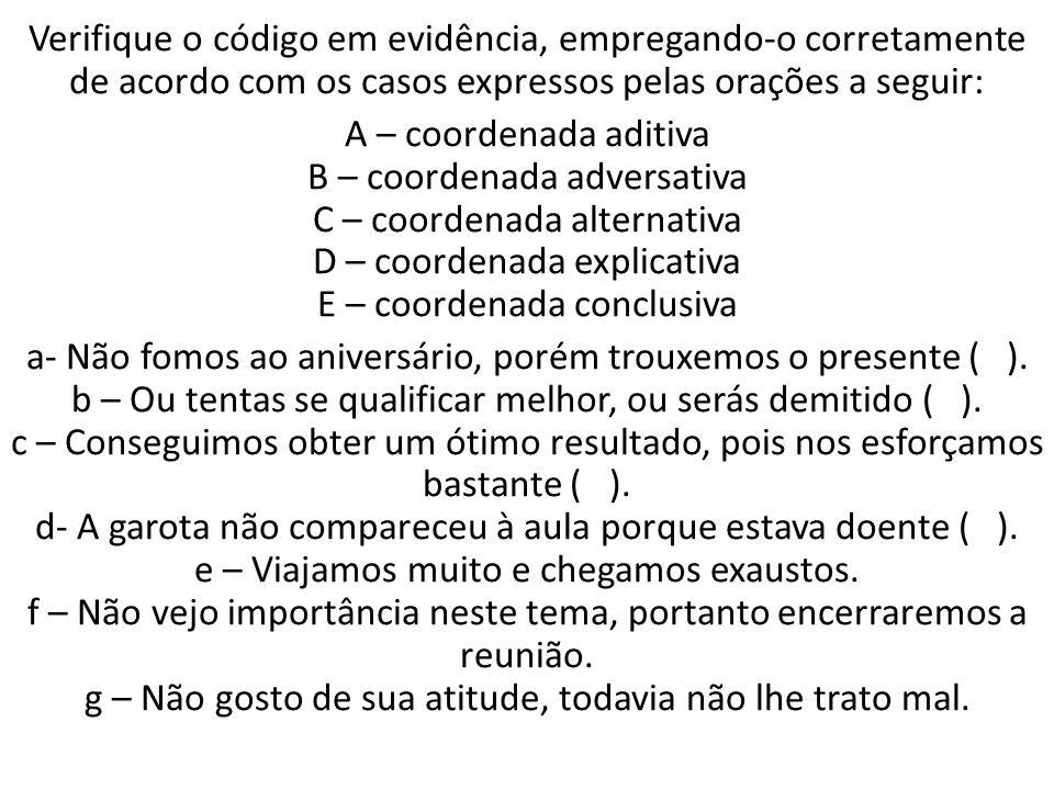 Verifique o código em evidência, empregando-o corretamente de acordo com os casos expressos pelas orações a seguir: A – coordenada aditiva B – coorden
