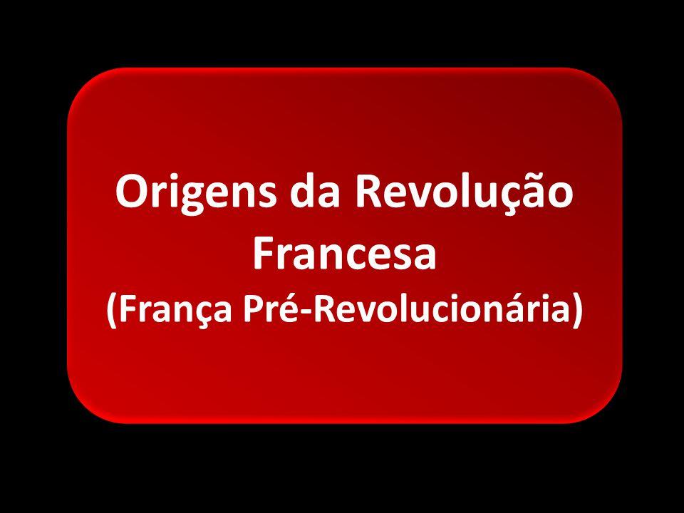 Origens da Revolução Francesa (França Pré-Revolucionária) Origens da Revolução Francesa (França Pré-Revolucionária)