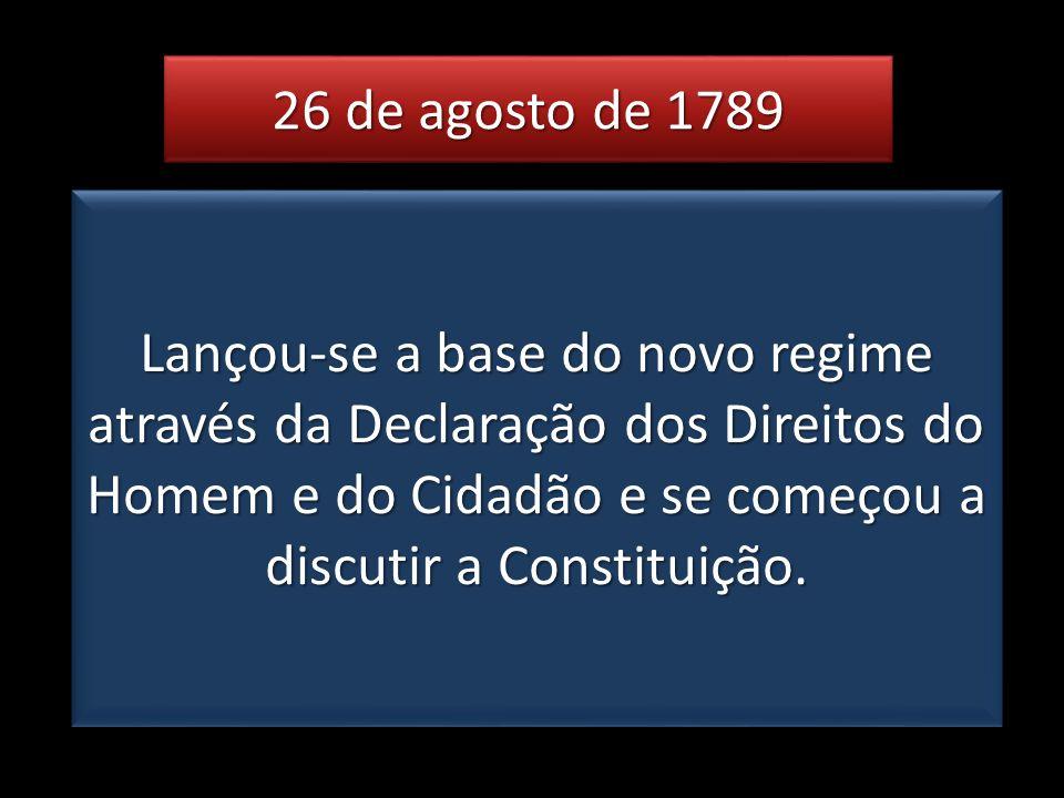 26 de agosto de 1789 Lançou-se a base do novo regime através da Declaração dos Direitos do Homem e do Cidadão e se começou a discutir a Constituição.
