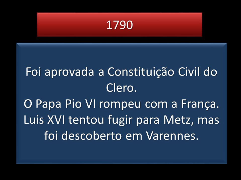 17901790 Foi aprovada a Constituição Civil do Clero. O Papa Pio VI rompeu com a França. Luis XVI tentou fugir para Metz, mas foi descoberto em Varenne