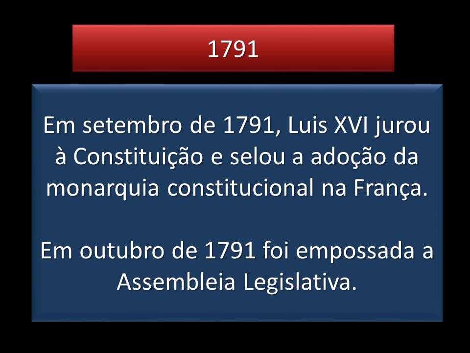 17911791 Em setembro de 1791, Luis XVI jurou à Constituição e selou a adoção da monarquia constitucional na França. Em outubro de 1791 foi empossada a