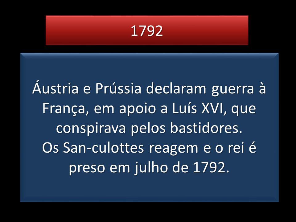 17921792 Áustria e Prússia declaram guerra à França, em apoio a Luís XVI, que conspirava pelos bastidores. Os San-culottes reagem e o rei é preso em j