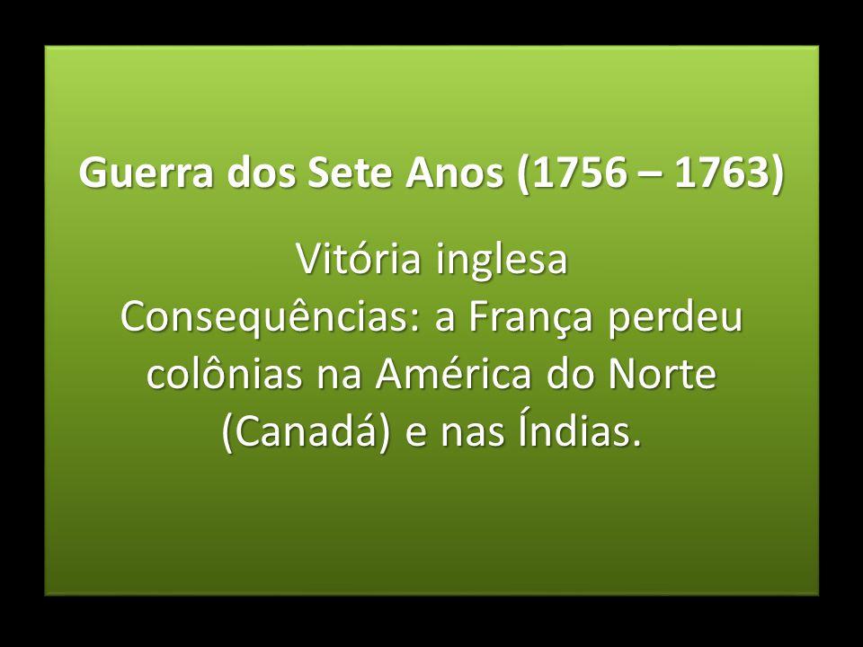 Guerra dos Sete Anos (1756 – 1763) Vitória inglesa Consequências: a França perdeu colônias na América do Norte (Canadá) e nas Índias. Guerra dos Sete