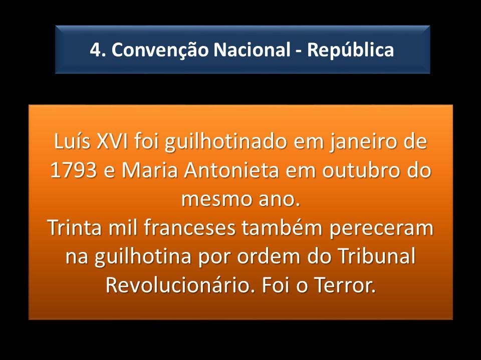 4. Convenção Nacional - República Luís XVI foi guilhotinado em janeiro de 1793 e Maria Antonieta em outubro do mesmo ano. Trinta mil franceses também