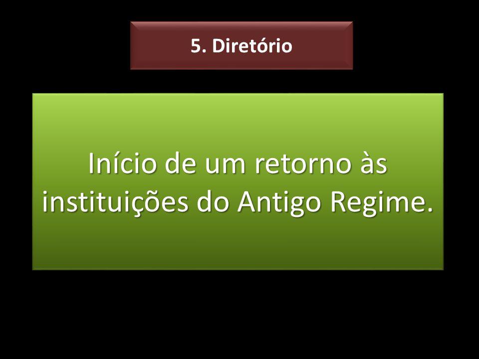 Início de um retorno às instituições do Antigo Regime. 5. Diretório