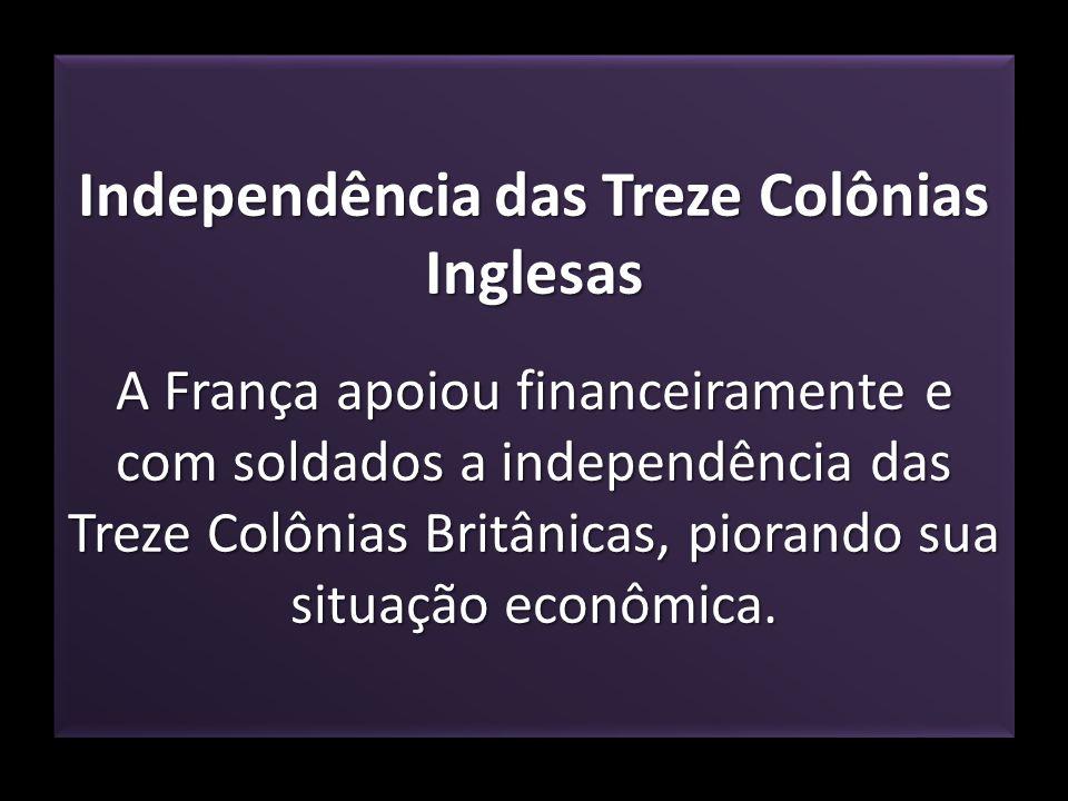 Independência das Treze Colônias Inglesas A França apoiou financeiramente e com soldados a independência das Treze Colônias Britânicas, piorando sua s