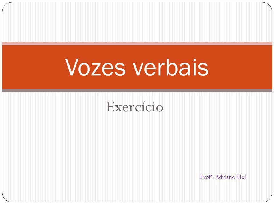 Exercício Vozes verbais Profª: Adriane Eloi