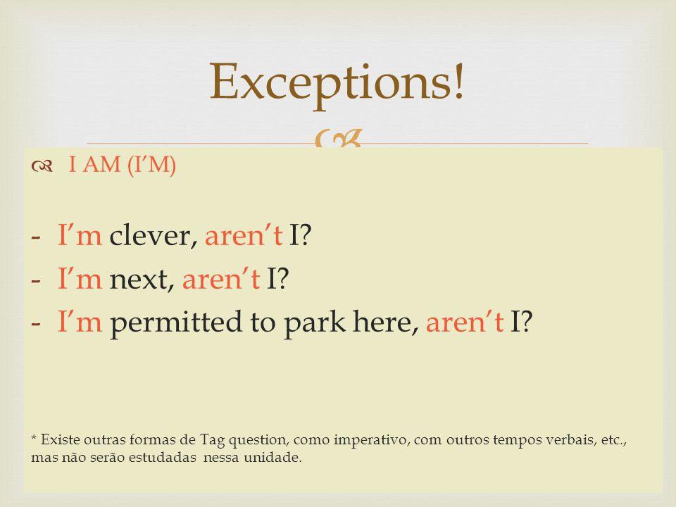 Exceptions! I AM (IM) -Im clever, arent I? -Im next, arent I? -Im permitted to park here, arent I? * Existe outras formas de Tag question, como impera