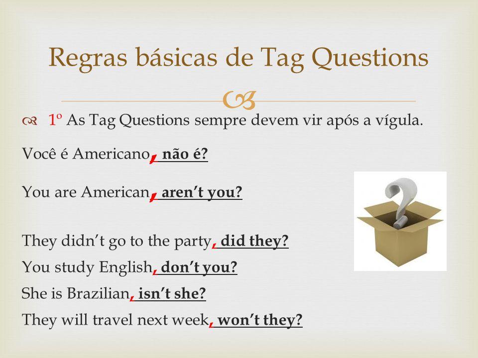 1º As Tag Questions sempre devem vir após a vígula. Você é Americano, não é? You are American, arent you? They didnt go to the party, did they? You st