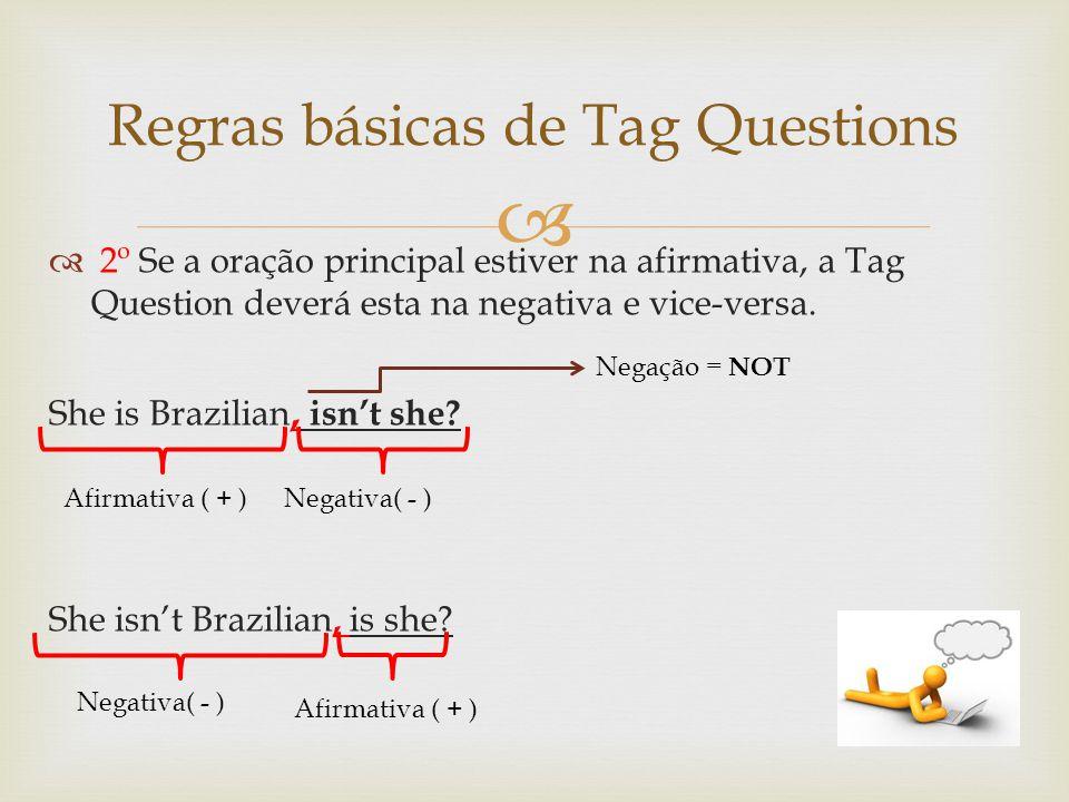 2º Se a oração principal estiver na afirmativa, a Tag Question deverá esta na negativa e vice-versa. She is Brazilian, isnt she? She isnt Brazilian, i