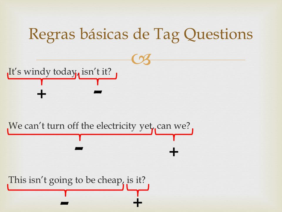 Its windy today, isnt it? We cant turn off the electricity yet, can we? This isnt going to be cheap, is it? Regras básicas de Tag Questions + + + - -