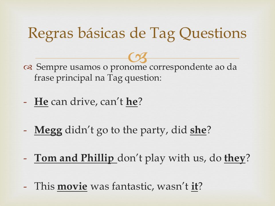 Sempre usamos o pronome correspondente ao da frase principal na Tag question: - He can drive, cant he ? - Megg didnt go to the party, did she ? - Tom