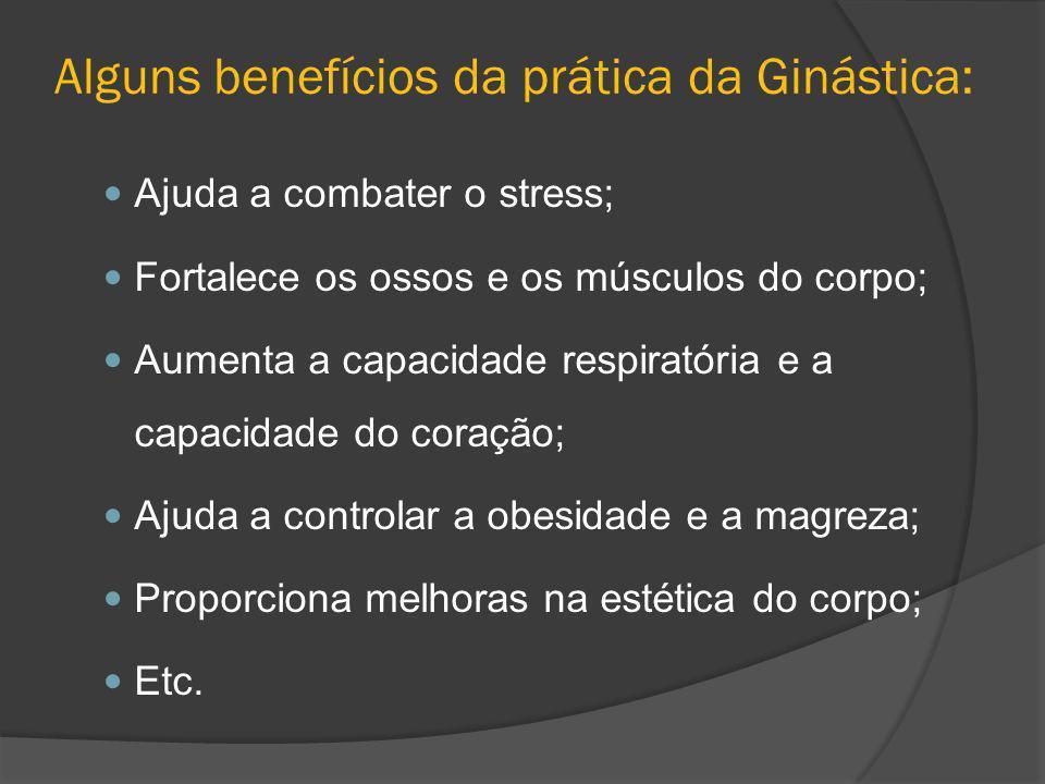 Alguns benefícios da prática da Ginástica: Ajuda a combater o stress; Fortalece os ossos e os músculos do corpo; Aumenta a capacidade respiratória e a