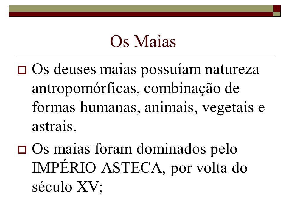 Os Maias Os deuses maias possuíam natureza antropomórficas, combinação de formas humanas, animais, vegetais e astrais. Os maias foram dominados pelo I