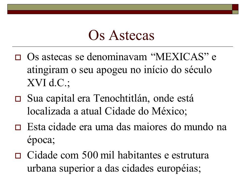 Os Astecas Os astecas se denominavam MEXICAS e atingiram o seu apogeu no início do século XVI d.C.; Sua capital era Tenochtitlán, onde está localizada