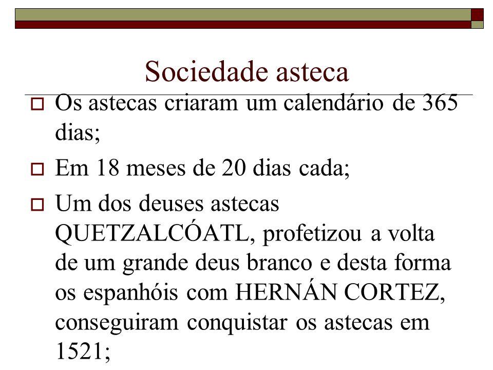 Sociedade asteca Os astecas criaram um calendário de 365 dias; Em 18 meses de 20 dias cada; Um dos deuses astecas QUETZALCÓATL, profetizou a volta de