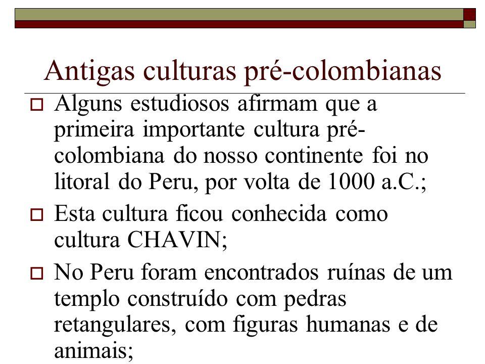 Antigas culturas pré-colombianas Alguns estudiosos afirmam que a primeira importante cultura pré- colombiana do nosso continente foi no litoral do Per
