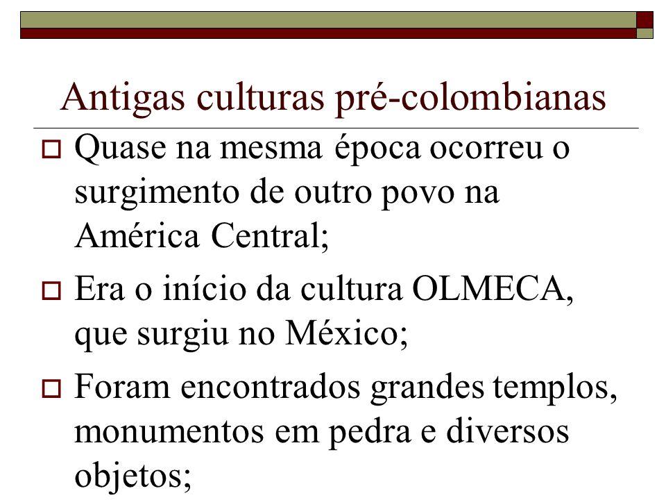 Antigas culturas pré-colombianas Quase na mesma época ocorreu o surgimento de outro povo na América Central; Era o início da cultura OLMECA, que surgi