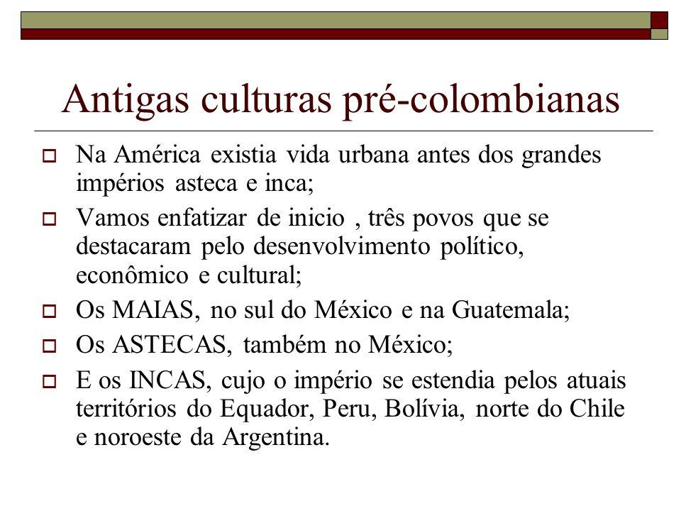 Antigas culturas pré-colombianas Na América existia vida urbana antes dos grandes impérios asteca e inca; Vamos enfatizar de inicio, três povos que se