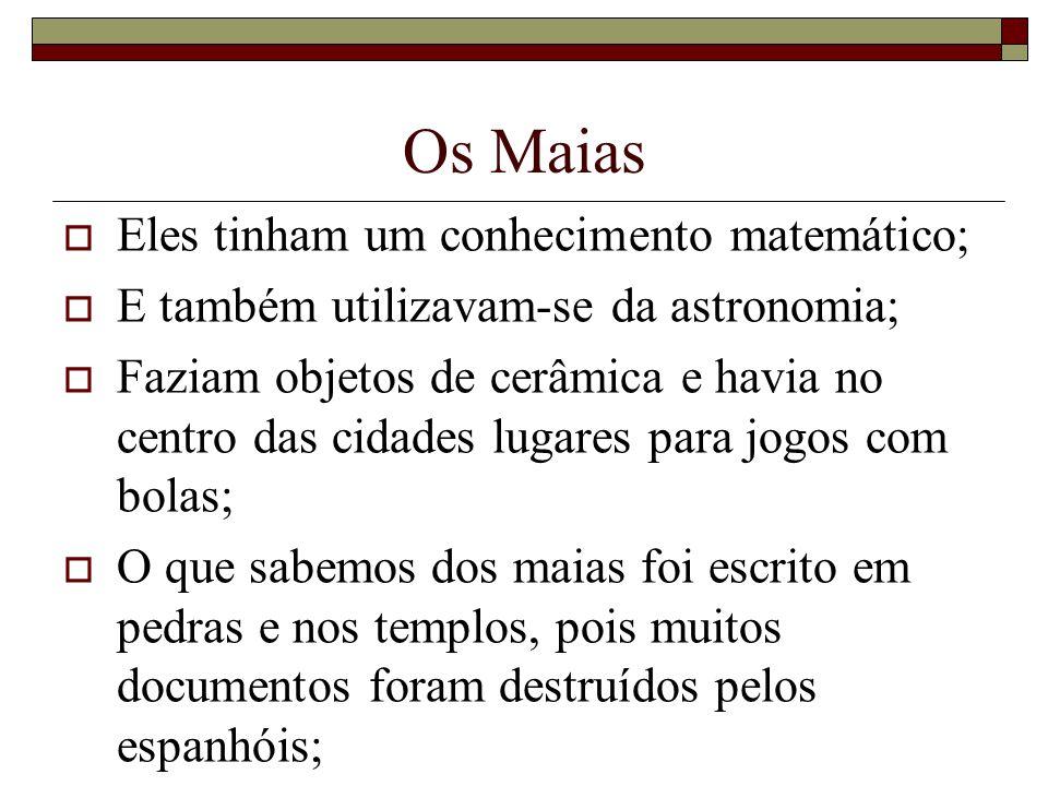 Os Maias Eles tinham um conhecimento matemático; E também utilizavam-se da astronomia; Faziam objetos de cerâmica e havia no centro das cidades lugare