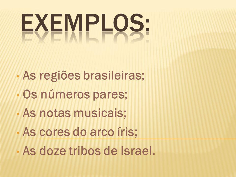 As regiões brasileiras; Os números pares; As notas musicais; As cores do arco íris; As doze tribos de Israel.