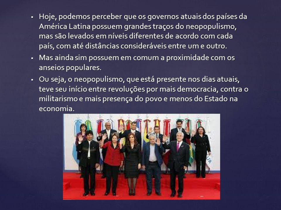 Hoje, podemos perceber que os governos atuais dos países da América Latina possuem grandes traços do neopopulismo, mas são levados em níveis diferente