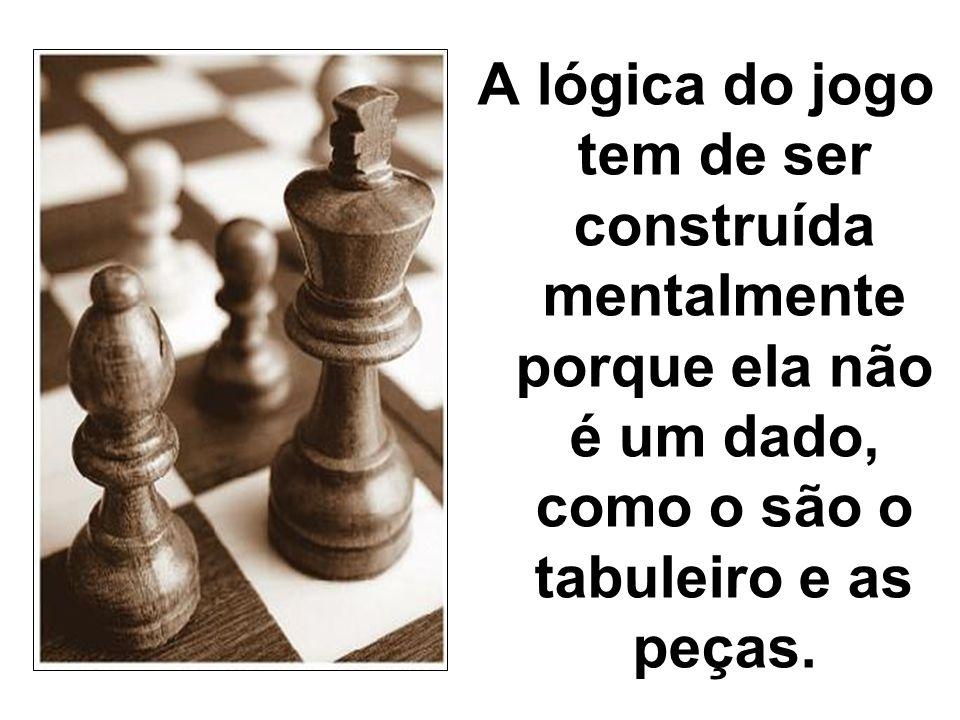 A lógica do jogo tem de ser construída mentalmente porque ela não é um dado, como o são o tabuleiro e as peças.