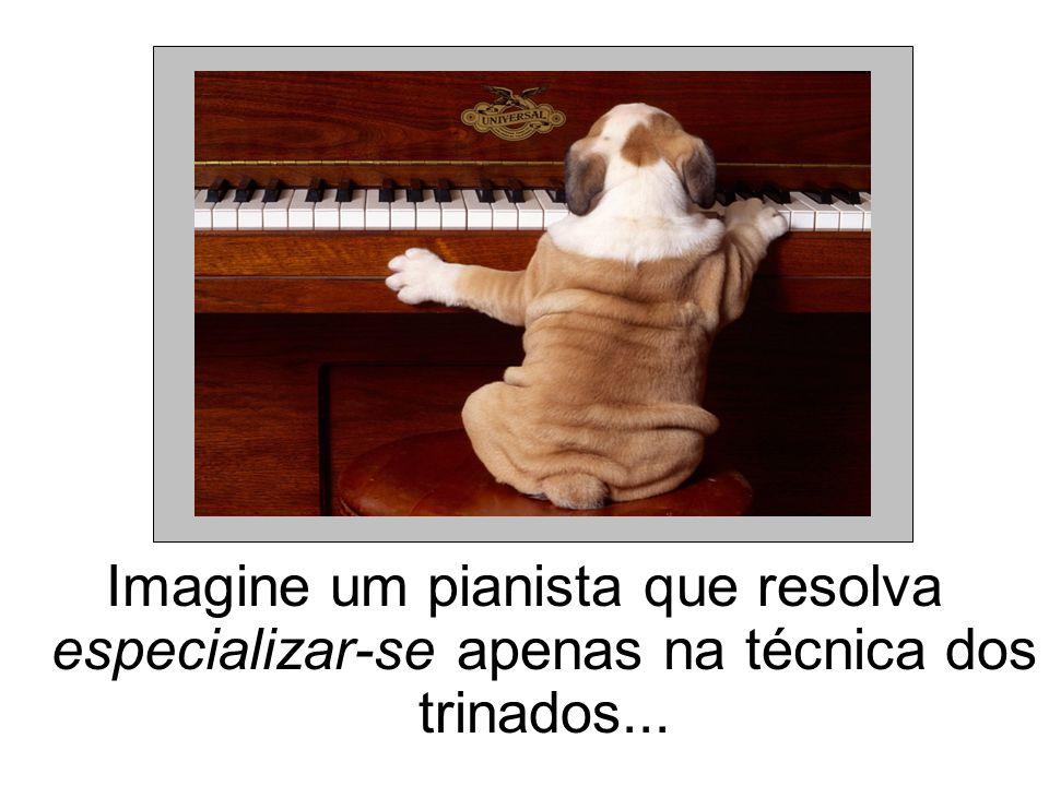 Imagine um pianista que resolva especializar-se apenas na técnica dos trinados...