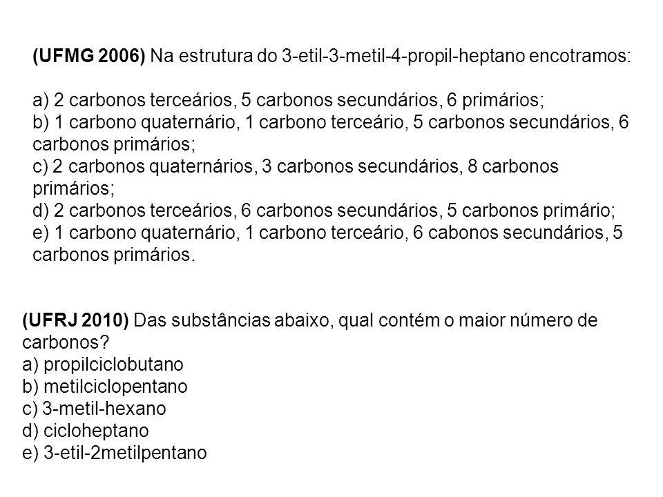 (UFMG 2006) Na estrutura do 3-etil-3-metil-4-propil-heptano encotramos: a) 2 carbonos terceários, 5 carbonos secundários, 6 primários; b) 1 carbono qu