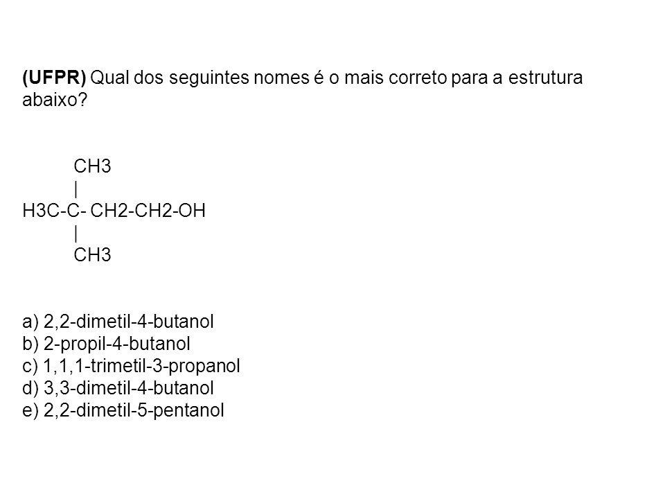 (UFPR) Qual dos seguintes nomes é o mais correto para a estrutura abaixo? CH3 | H3C-C- CH2-CH2-OH | CH3 a) 2,2-dimetil-4-butanol b) 2-propil-4-butanol