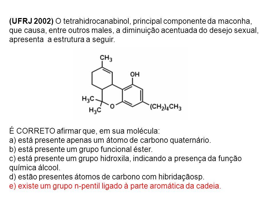 (UFRJ 2002) O tetrahidrocanabinol, principal componente da maconha, que causa, entre outros males, a diminuição acentuada do desejo sexual, apresenta