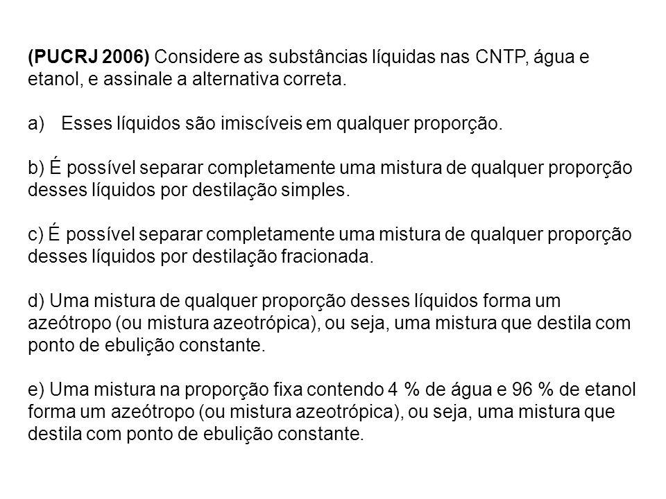 (PUCRJ 2006) Considere as substâncias líquidas nas CNTP, água e etanol, e assinale a alternativa correta. a)Esses líquidos são imiscíveis em qualquer