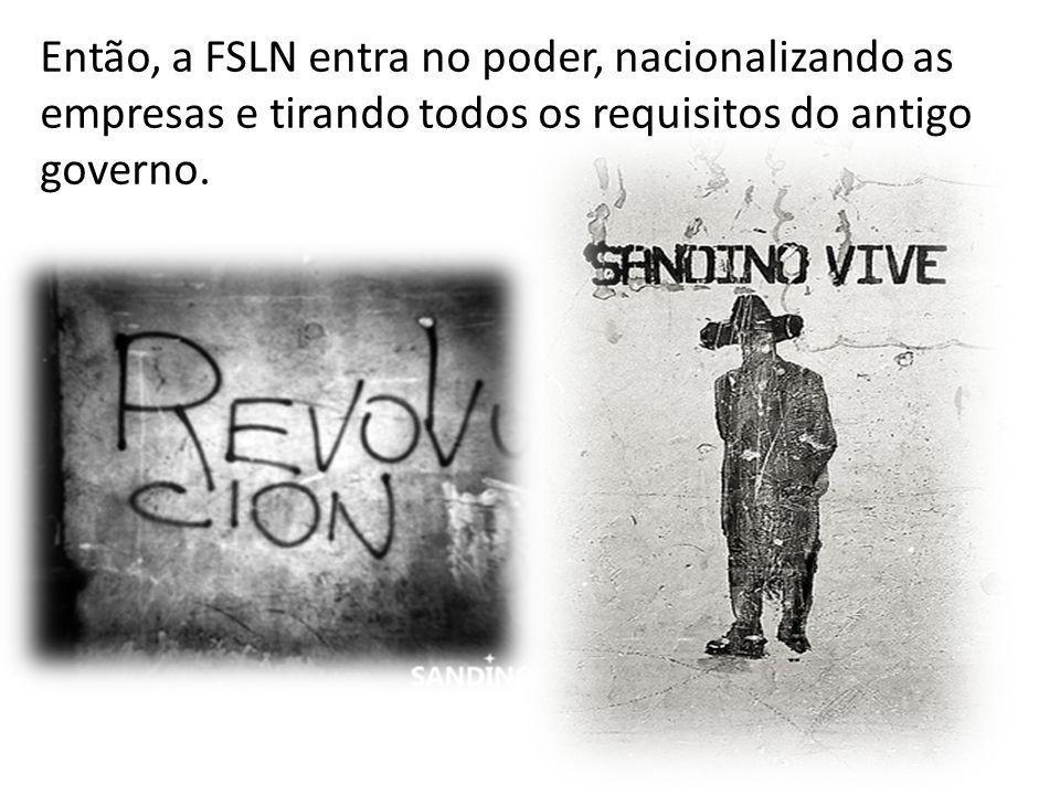 Então, a FSLN entra no poder, nacionalizando as empresas e tirando todos os requisitos do antigo governo.