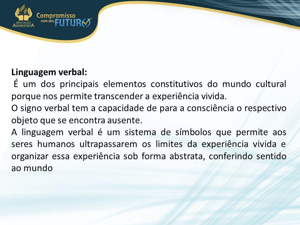 Linguagem verbal: É um dos principais elementos constitutivos do mundo cultural porque nos permite transcender a experiência vivida. O signo verbal te