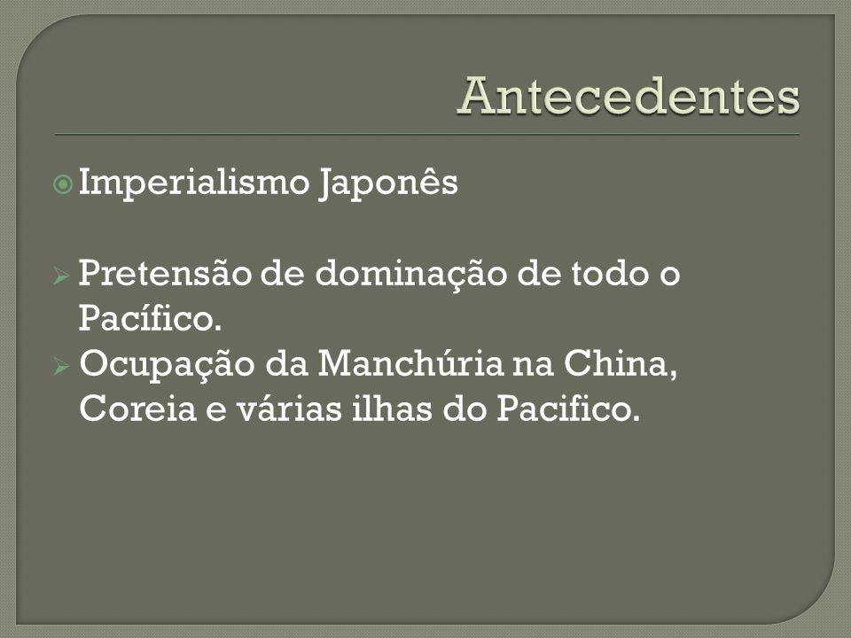 Imperialismo Japonês Pretensão de dominação de todo o Pacífico. Ocupação da Manchúria na China, Coreia e várias ilhas do Pacifico.