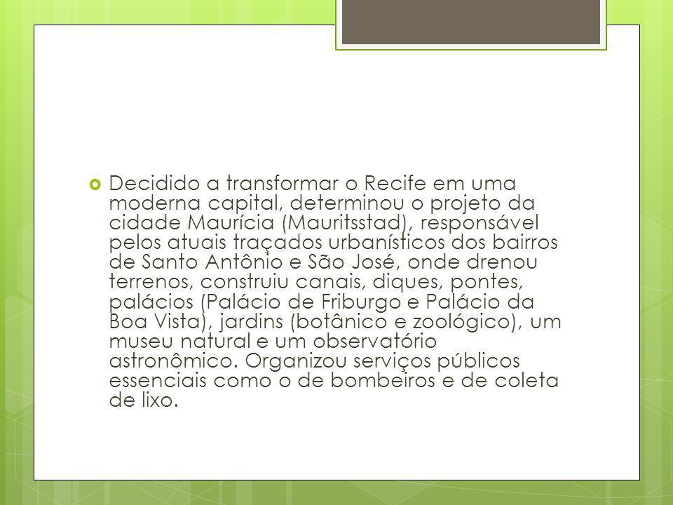 Decidido a transformar o Recife em uma moderna capital, determinou o projeto da cidade Maurícia (Mauritsstad), responsável pelos atuais traçados urban
