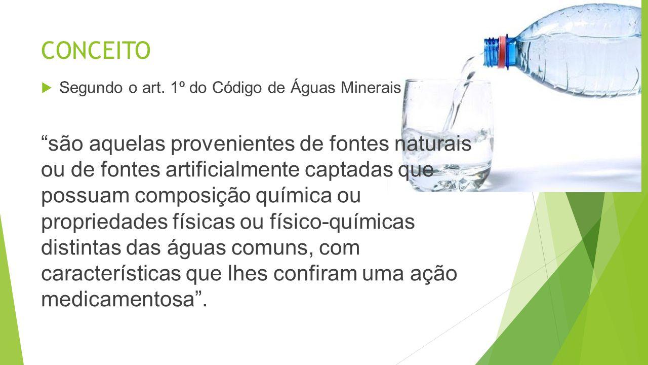 CONCEITO Segundo o art. 1º do Código de Águas Minerais são aquelas provenientes de fontes naturais ou de fontes artificialmente captadas que possuam c