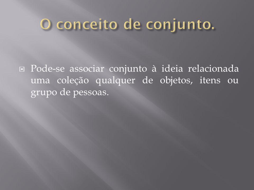 Pode-se associar conjunto à ideia relacionada uma coleção qualquer de objetos, itens ou grupo de pessoas.