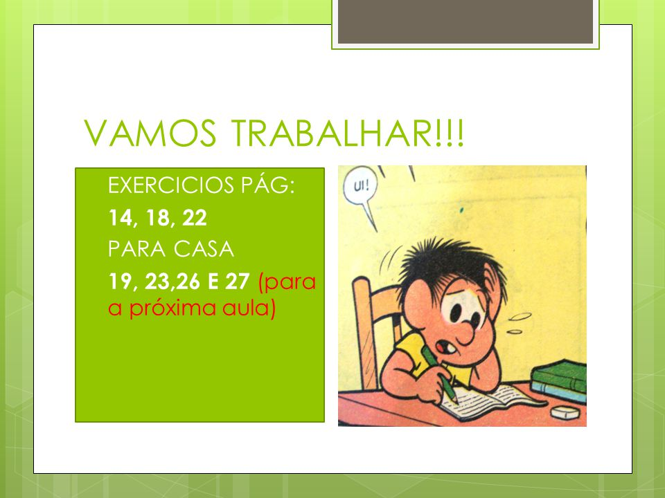 VAMOS TRABALHAR!!! EXERCICIOS PÁG: 14, 18, 22 PARA CASA 19, 23,26 E 27 (para a próxima aula)