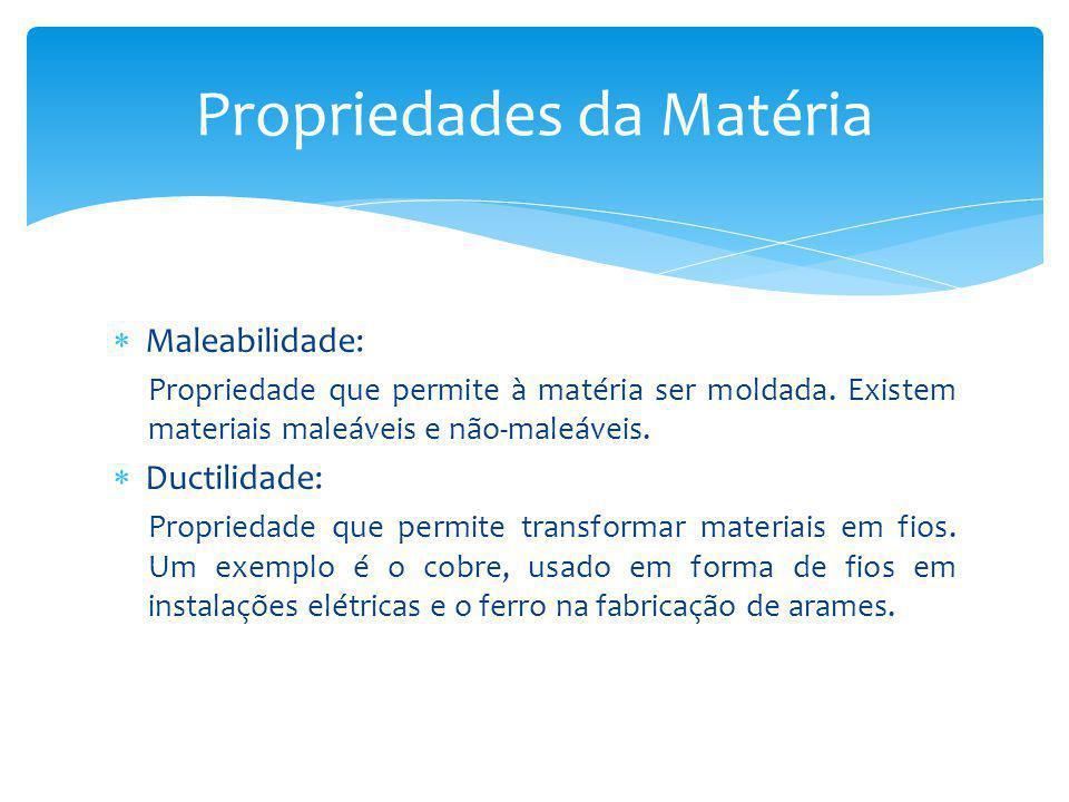 Maleabilidade: Propriedade que permite à matéria ser moldada. Existem materiais maleáveis e não-maleáveis. Ductilidade: Propriedade que permite transf