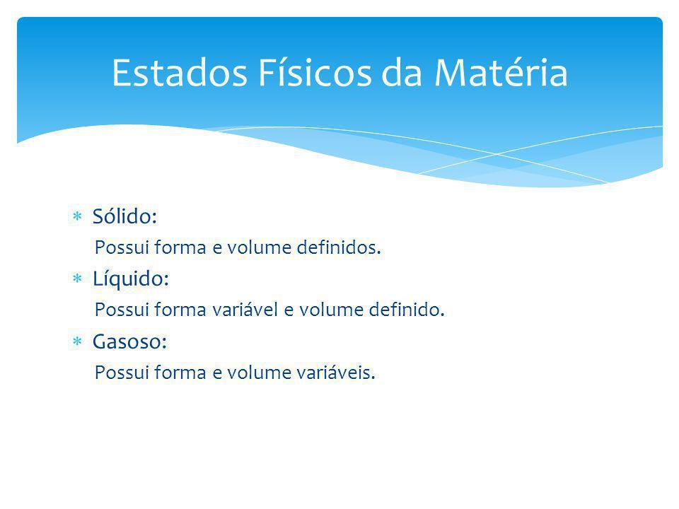 Sólido: Possui forma e volume definidos.Líquido: Possui forma variável e volume definido.