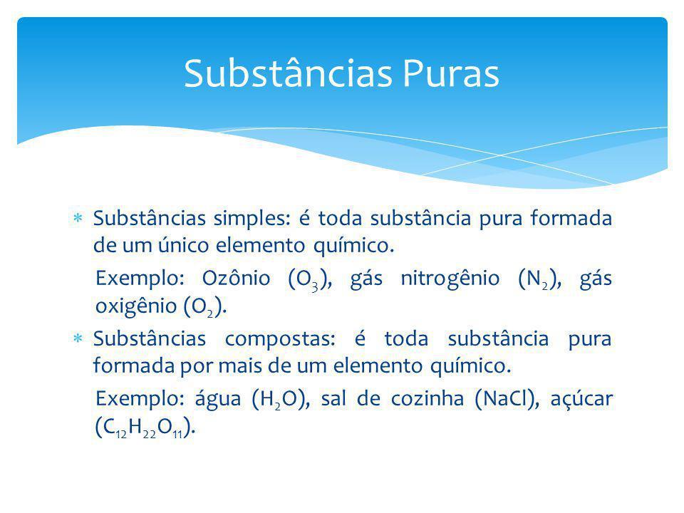 Substâncias simples: é toda substância pura formada de um único elemento químico. Exemplo: Ozônio (O 3 ), gás nitrogênio (N 2 ), gás oxigênio (O 2 ).