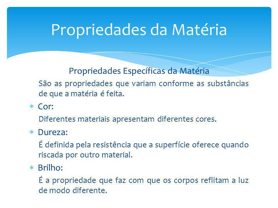 Propriedades Específicas da Matéria São as propriedades que variam conforme as substâncias de que a matéria é feita. Cor: Diferentes materiais apresen