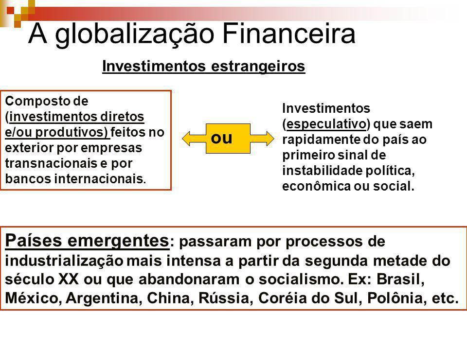 A globalização Financeira Investimentos estrangeiros Países emergentes : passaram por processos de industrialização mais intensa a partir da segunda m